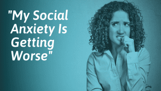 What To Do If Your Social Anxiety Is Getting Worse