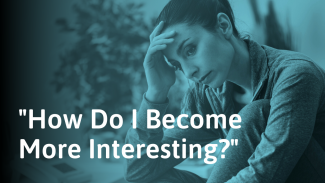 Do You Feel Like You're Not Interesting? Why & What to Do